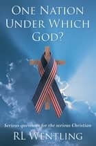 One Nation Under Which God? - Serious Questions for the Serious Christian ebook by RL Wentling