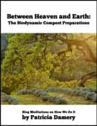 Between Heaven and Earth: The Biodynamic Compost Preparations - Blog Meditations on How We Do It ebook by Patricia Damery