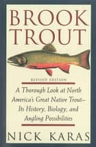 Brook Trout - A Thorough Look at North America's Great Native Trout- Its History, Biology, and Angling Possibilities ebook by Nick Karas, James R. Babb