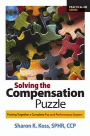 Solving the Compensation Puzzle: Putting Together a Complete Pay and Performance System ebook by Koss, Sphr Ccp Sharon K.
