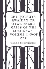 The Yotsuya Kwaidan or O'Iwa Inari: Tales of the Tokugawa, Volume 1 (of 2) ebook by James S. De Benneville