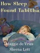 How Sleep Found Tabitha ebook by Maggie de Vries, Sheena Lott