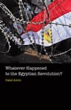 Whatever Happened to the Egyptian Revolution? ebook by Galal Amin,Jonathan Wright