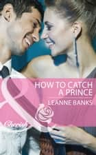 How To Catch A Prince ebook by Leanne Banks