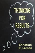 Thinking for Results ebook by Christian D. Larson