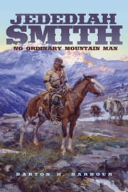 Jedediah Smith: No Ordinary Mountain Man - No Ordinary Mountain Man ebook by Barton H. Barbour