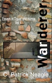 Essays in Travel and Humor Vol. 1: Wanderer ebook by C. Patrick Neagle