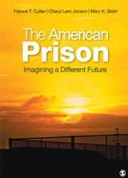 The American Prison - Imagining a Different Future ebook by Dr. Francis T. Cullen,Dr. Cheryl Lero Jonson,Mary K. Stohr