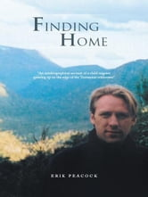 "Finding Home - ""An autobiographical account of a child migrant growing up on the edge of the Tasmanian wilderness"" ebook by Erik Peacock"