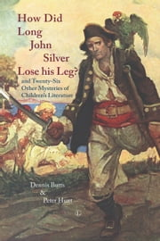 How did Long John Silver Lose his Leg? - And Twenty-Six Other Mysteries of Children's Literature ebook by Dennis Butts,Peter Hunt