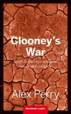 Clooney's War - South Sudan, humanitarian failure and celebrity eBook by Alex Perry