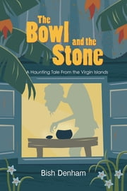 The Bowl and the Stone: A Haunting Tale from the Virgin Islands ebook by Bish Denham