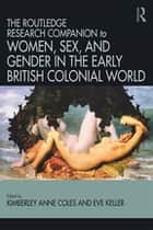 Routledge Companion to Women, Sex, and Gender in the Early British Colonial World ebook by Kimberly Anne Coles, Eve Keller