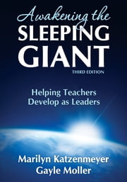 Awakening the Sleeping Giant - Helping Teachers Develop as Leaders ebook by Marilyn H. Katzenmeyer,Professor Gayle V. Moller