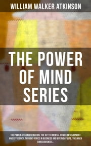 THE POWER OF MIND SERIES: The Power of Concentration, The Key To Mental Power Development And Efficiency, Thought-Force in Business and Everyday Life, The Inner Consciousness… - Suggestion and Auto-Suggestion + Memory: How to Develop, Train, and Use It, Practical Mental Influence + The Subconscious and the Superconscious Planes of Mind + Self-Healing by Thought Force… ebook by William Walker Atkinson