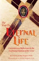 The Way to Eternal Life - Contemporary Reflections on the Traditional Stations of the Cross ebook by Brother Francis Wagner, O.S.B., Father Donald Walpole