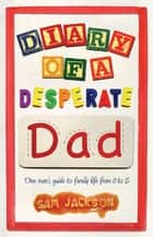 Diary of a Desperate Dad - One Man's Guide to Family Life from 0 to 5 ebook by Sam Jackson