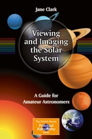 Viewing and Imaging the Solar System - A Guide for Amateur Astronomers ebook by Jane Clark