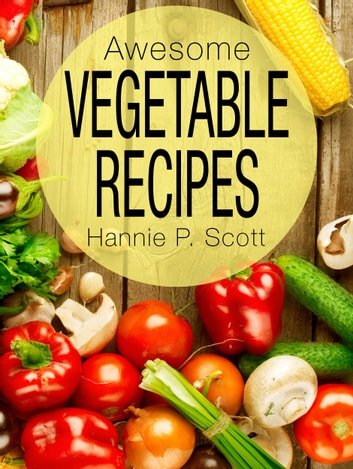 Awesome Vegetable Recipes ebook by Hannie P. Scott
