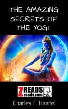 The Amazing Secrets of the Yogi ebook by Charles F. Haanel, James M. Brand