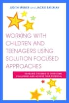 Working with Children and Teenagers Using Solution Focused Approaches - Enabling Children to Overcome Challenges and Achieve their Potential ebook by