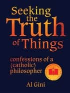 Seeking the Truth of Things ebook by Al Gini