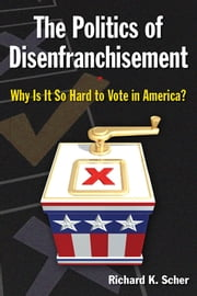 The Politics of Disenfranchisement: Why is it So Hard to Vote in America? - Why is it So Hard to Vote in America? ebook by Richard K. Scher