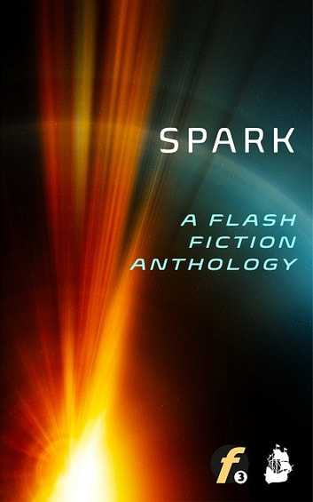 Spark - A Flash Fiction Anthology ebook by Evan Henry,J.F. Juzwik,MJ Brewer,Rose Green,Ingrid K. V. Hardy,Mike Young,Keith Young,Rem Fields,Ron Johnson,Marcus E.T.,LJ Phillips,John Sales,Agustin Guerrero,S.R. Laubrea