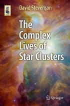 The Complex Lives of Star Clusters ebook by David Stevenson