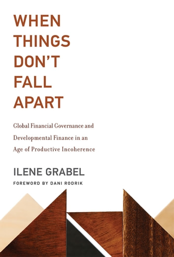 When Things Don't Fall Apart - Global Financial Governance and Developmental Finance in an Age of Productive Incoherence ebook by Ilene Grabel