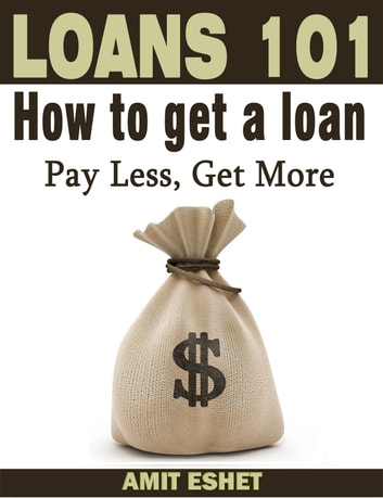 Loans 101: How to Get a Loan; Pay Less, Get More ebook by Amit Eshet