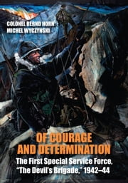 "Of Courage and Determination - The First Special Service Force, ""The Devil's Brigade,"" 1942–44 ebook by Colonel Bernd Horn,Michel Wyczynski,Charlie Mann"