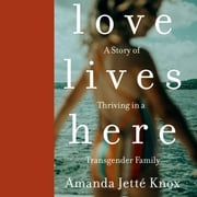 Love Lives Here - A Story of Thriving in a Transgender Family audiobook by Amanda Jette Knox