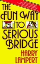 The Fun Way to Serious Bridge ebook by Harry Lampert