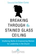 Breaking Through the Stained Glass Ceiling - Shattering Myths & Empowering Women for Leadership in the Church ebook by Beth Jones