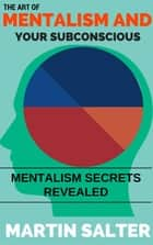 The Art Of Mentalism And Your Subconscious - Mentalism Secrets Revealed ebook by Martin Salter