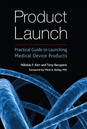 Product Launch: Practical Guide to Launching Medical Device Products ebook by Nikolas F. Kerr,Tony Recupero,Mark A. Reiley