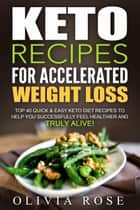 Keto Recipes for Accelerated Weight Loss: Top 40 Quick & Easy Keto Diet Recipes to Help You Successfully Feel Healthier and Truly Alive! ebook by Olivia Rose