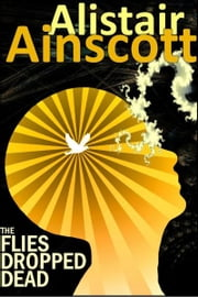The Flies Dropped Dead ebook by Alistair Ainscott
