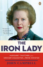 The Iron Lady - Margaret Thatcher, from Grocer's Daughter to Prime Minister ebook by John Campbell,David Freeman
