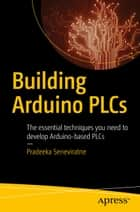 Building Arduino PLCs - The essential techniques you need to develop Arduino-based PLCs ebook by Pradeeka Seneviratne