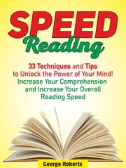 Speed Reading: 33 Techniques and Tips to Unlock the Power of Your Mind! Increase Your Comprehension and Increase Your Overall Reading Speed ebook by George Roberts