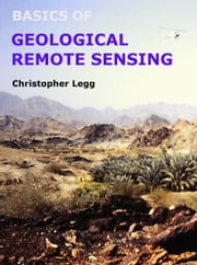Basics of Geological Remote Sensing - An introduction to applications of remote sensing in geological mapping and mineral exploration ebook by christopher legg