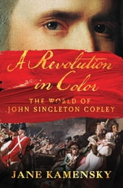 A Revolution in Color: The World of John Singleton Copley ebook by Jane Kamensky