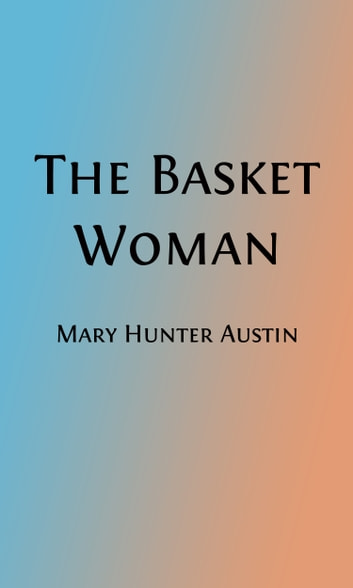 The Basket Woman (Illustrated) - A Book of Indian Tales for Children ebook by Mary Hunter Austin