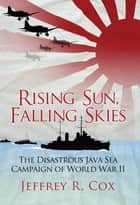 Rising Sun, Falling Skies - The disastrous Java Sea Campaign of World War II ebook by Jeffrey Cox