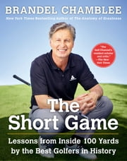 The Short Game - Lessons from Inside 100 Yards by the Best Golfers in History ebook by Brandel Chamblee