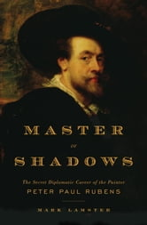 Master of Shadows - The Secret Diplomatic Career of the Painter Peter Paul Rubens ebook by Mark Lamster