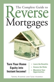 The Complete Guide to Reverse Mortgages: Turn Your Home Equity into Instant Income! ebook by Tyler Kraemer,Tammy Kraemer