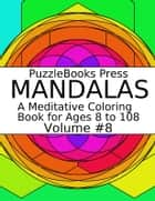 PuzzleBooks Press Mandalas - Volume 8 - A Meditative Coloring Book for Ages 8 to 108 eBook by PuzzleBooks Press